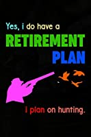 Yes, I Do Have A Retirement Plan I Plan On Hunting.: Track and evaluate your hunting seasons For Species: Deer Turkeys Elk Rabbits Duck Fox And More ... Gifts. 110 Story Paper Pages. 6 in x 9 in Cover.