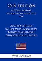 Violations of Federal Railroad Safety Law or Federal Railroad Administration Safety Regulations or Orders (Us Federal Railroad Administration Regulation) (Fra) (2018 Edition)