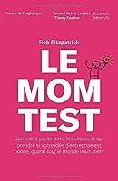 Le Mom Test: Comment parler avec les clients et apprendre si votre idée d'entreprise est bonne, quand tout le monde vous ment