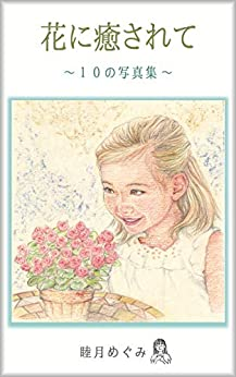 Healed by Flowers    Ten Photos Collections (Japanese Edition) by [Megumi Mutsuki]