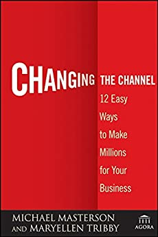 [Masterson, Michael, Tribby, MaryEllen]のChanging the Channel: 12 Easy Ways to Make Millions for Your Business (Agora Series)