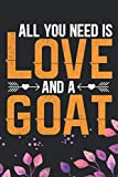 All You Need Is Love and A Goat: Cool Goat Journal Notebook - Goats Lover Gifts for Women? Funny Goat Farmer Gifts Notebook - Goat Owner Gifts. 6 x 9 in 120 pages