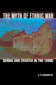 The Myth of Ethnic War: Serbia and Croatia in the 1990s by [Gagnon Jr., V. P.]