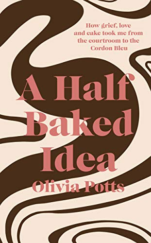 A Half Baked Idea: How grief, love and cake took me from the courtroom to Le Cordon Bleu (English Edition)