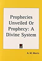 Prophecies Unveiled or Prophecy: A Divine System 1914