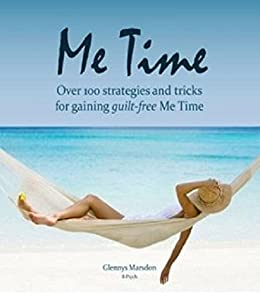 Me Time: Guilt Free: 100 strategies and tips for guilt free Me Time by [Marsdon, Glennys]