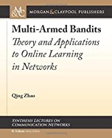 Multi-Armed Bandits: Theory and Applications to Online Learning in Networks (Synthesis Lectures on Communication Networks)