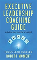Executive Leadership Coaching Guide: Unlocking Your Potential to Succeed