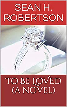 To Be LOVED (a novel) by [Robertson, Sean H.]