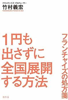 [竹村義宏]の1円も出さずに全国展開する方法 フランチャイズの処方箋 (幻冬舎単行本)