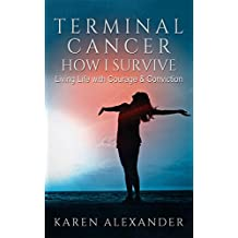 Terminal Cancer - How I Survive: Living Life with Courage & Conviction