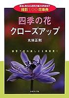 四季の花クローズアップ―身近に見られる草花の魅力を引き出す撮影100花事典