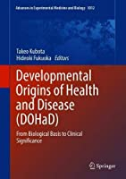 Developmental Origins of Health and Disease (DOHaD): From Biological Basis to Clinical Significance (Advances in Experimental Medicine and Biology)