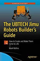 The UBTECH Jimu Robots Builder's Guide: How to Create and Make Them Come to Life