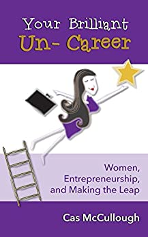 Your Brilliant Un-Career: Women, Entrepreneurship, and Making the Leap by [McCullough, Cas]