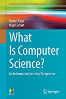 What Is Computer Science?: An Information Security Perspective (Undergraduate Topics in Computer Science)