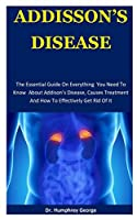 Addison's Disease: The Essential Guide On Everything  You Need To Know  About Addison's Disease, Causes Treatment And How To Effectively Get Rid Of It