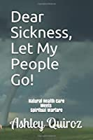 Dear Sickness, Let My People Go!: Natural Health Care Meets Spiritual Warfare
