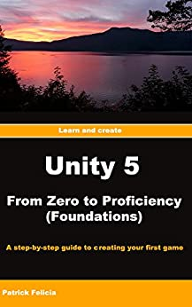 Unity 5 From Zero to Proficiency (Foundations): A ste-by-step guide to creating your first game with Unity. by [Felicia, Patrick]