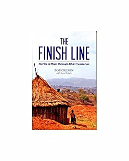 The Finish Line:  Stories of Hope Through Bible Translation by [Creson, Bob]
