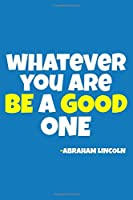 Whatever You Are Be A Good One  - Abraham Lincoln: Blank Lined Notebook:All American Patriot Gift Journal 6x9   110 Blank  Pages   Plain White Paper   Soft Cover Book