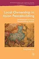 Local Ownership in Asian Peacebuilding: Development of Local Peacebuilding Models (Rethinking Peace and Conflict Studies)