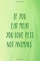 If You Eat Meat You Love Pets Not Animals: All Purpose 6x9 Blank Lined Notebook Journal Way Better Than A Card Trendy Unique Gift Green Texture Vegetarian