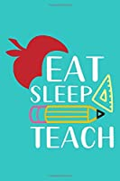 Eat Sleep Teach: Blank Lined Notebook Journal: Gift For Teachers Appreciation 6x9   110 Blank  Pages   Plain White Paper   Soft Cover Book