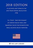 T.D. TTB-89 - Time for Payment of Certain Excise Taxes, and Quarterly Excise Tax Payments for Small Alcohol Excise Taxpayers (US Alcohol and Tobacco Tax and Trade Bureau Regulation) (TTB) (2018 Edition)