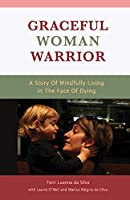 Graceful Woman Warrior: A Story of Mindfully Living in the Face of Dying