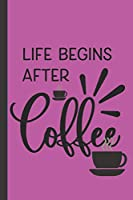Life Begins After Coffee: A funny Small Lined Journal Notebook for Coffee lovers to Write In