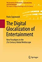 The Digital Glocalization of Entertainment: New Paradigms in the 21st Century Global Mediascape (The Economics of Information, Communication, and Entertainment)