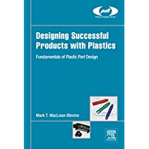 Designing Successful Products with Plastics: Fundamentals of Plastic Part Design (Plastics Design Library)