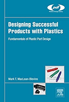 Designing Successful Products with Plastics: Fundamentals of Plastic Part Design (Plastics Design Library) by [MacLean-Blevins, Mark T.]