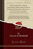 The Confession of Faith; Catechisms, Directories, Form of Church-Government, Discipline, &c. of Public Authority in the Church of Scotland: Together with the Acts of Assembly, Concerning the Doctrine, Worship, Discipline, and Government, of the Church of