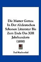 Die Mutter Gottes: In Der Altdeutschen Schonen Litteratur Bis Zum Ende Des XIII Jahrhunderts (1898)