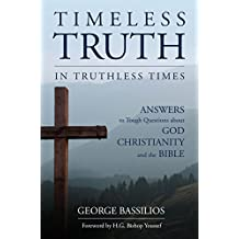 Timeless Truth in Truthless Times: Answers to Tough Questions about God, Christianity and the Bible