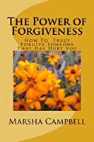 The Power of Forgivenss: How To Truly Forgive Someone That Has Hurt You