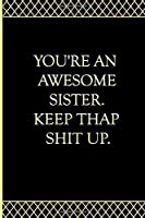 You're An Awesome Sister. Keep That Shit Up: Blank Lined Journal, Funny Gift For Sister, Birthday Gifts For Sister From Sister, Funny Joke Appreciation Gift Idea for Sisters.
