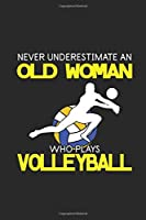 "Never Underestimate An Old Woman Who Plays Volleyball: Never Underestimate Notebook, Dotted Bullet (6"" x 9"" - 120 pages) ~ Sports and Recreations Themed Notebook for Daily Journal, Diary, and Gift"