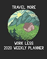 Travel More Work Less 2020 Weekly Planner: 2020 Planner Journal For Travel Plans