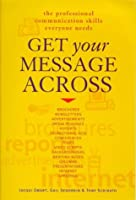 Get Your Message Across: The Professional Communication Skills Everyone Needs