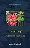 The Scent of Ancestral Memory: Poems on Spirit, Grace, Place, Love and Relationships