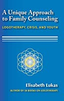 A Unique Approach to Family Counseling: Logotherapy, Crisis, and Youth (Frankl's Legacy of Living Logotherapy)