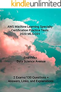 AWS Certified Machine Learning Specialty Practice Tests 2020 MLS-C01: Prepare for and pass the current AWS Machine Learning Specialty Exam (English Edition)