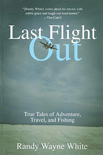 Download Last Flight Out: True Tales Of Adventure, Travel, And Fishing, First Edition 1592283349