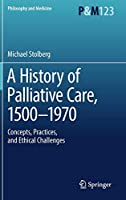 A History of Palliative Care, 1500-1970: Concepts, Practices, and Ethical challenges (Philosophy and Medicine)