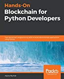 Hands-On Blockchain for Python Developers: Gain blockchain programming skills to build decentralized applications using Python