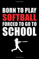 Born to Play Softball Forced to Go to School: Softball Lined Notebook, Softball Logbook, Journal Gift for a Softball Player or a Softball Coach/ 120 Pages, 6x9, Soft Cover.