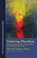 Ordering Pluralism: A Conceptual Framework for Understanding the Transnational Legal World (French Studies in International Law) by Mireille Delmas-Marty(2009-08-14)